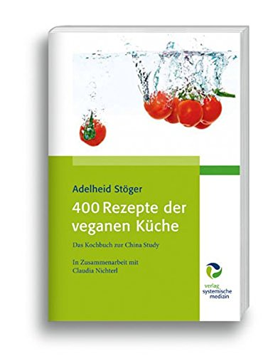 Adelheid Stöger - 400 Rezepte der veganen Küche: Das Kochbuch zur China Study Gebundene Ausgabe – 5. September 2013